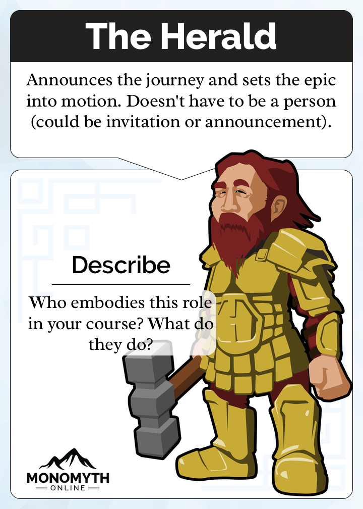 The Herald Card. Description: Announces the journey and sets the epic into motion. Doesn't have to be a person (could be invitation or announcement). Prompt: Who embodies this role in your course? What do they do?