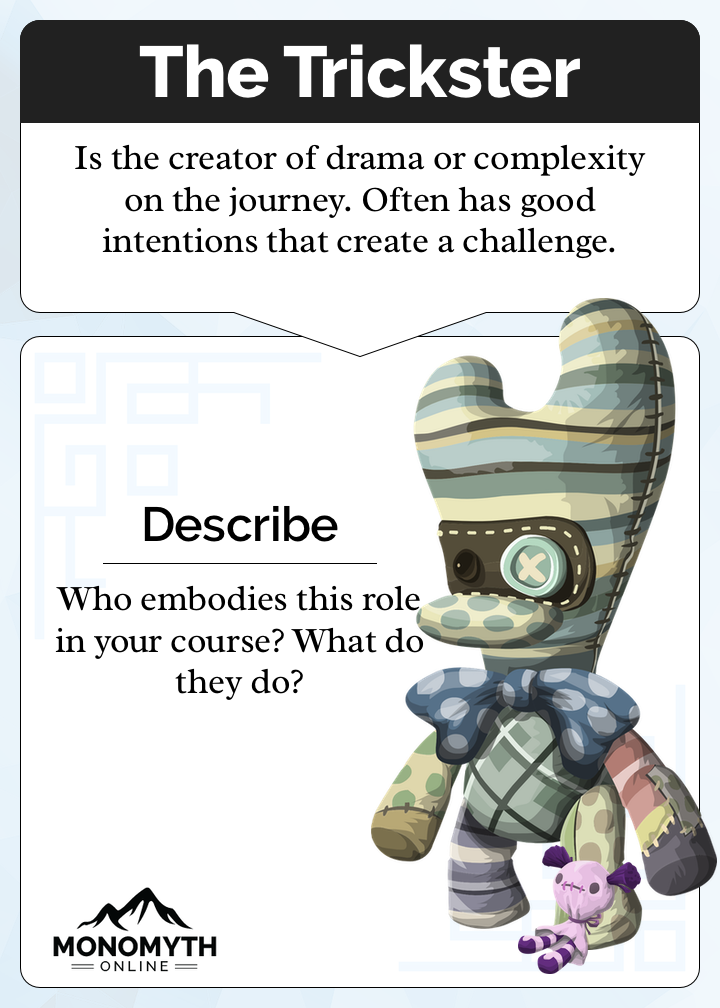 The Trickster Card. Description: Is the creator of drama or complexity on the journey. Often has good intentions that create a challenge. Prompt: Who embodies this role in your course? What do they do?